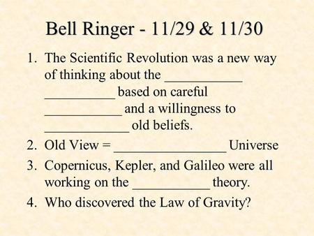 Bell Ringer - 11/29 & 11/30 1.The Scientific Revolution was a new way of thinking about the ___________ __________ based on careful ___________ and a willingness.