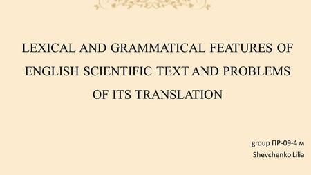 LEXICAL AND GRAMMATICAL FEATURES OF ENGLISH SCIENTIFIC TEXT AND PROBLEMS OF ITS TRANSLATION group ПР-09-4 м Shevchenko Lilia.