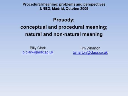 Procedural meaning: problems and perspectives UNED, Madrid, October 2009 Prosody: conceptual and procedural meaning; natural and non-natural meaning Tim.