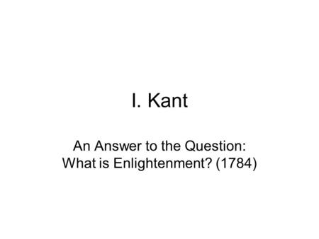 I. Kant An Answer to the Question: What is Enlightenment? (1784)