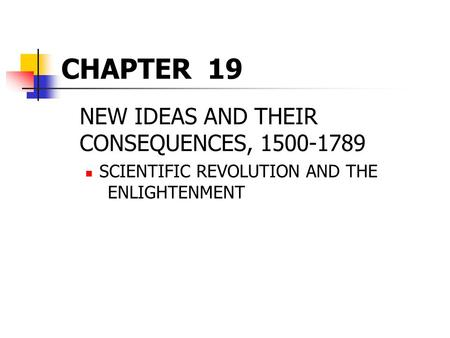 CHAPTER 19 NEW IDEAS AND THEIR CONSEQUENCES, 1500-1789 SCIENTIFIC REVOLUTION AND THE ENLIGHTENMENT.
