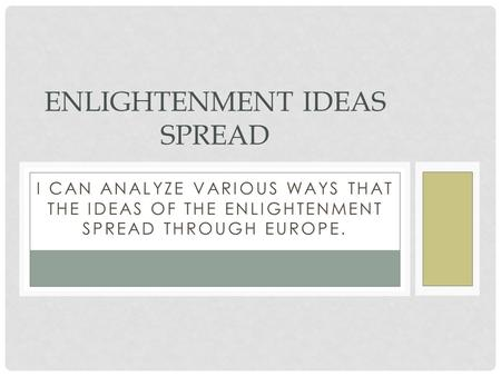 I CAN ANALYZE VARIOUS WAYS THAT THE IDEAS OF THE ENLIGHTENMENT SPREAD THROUGH EUROPE. ENLIGHTENMENT IDEAS SPREAD.