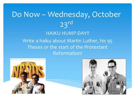 Do Now – Wednesday, October 23 rd HAIKU HUMP-DAY!! Write a haiku about Martin Luther, his 95 Theses or the start of the Protestant Reformation!