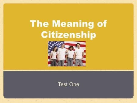 The Meaning of Citizenship Test One. What It Means to Be a Citizen Section 1.