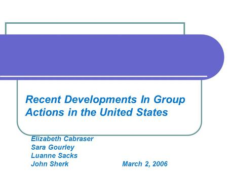 Recent Developments In Group Actions in the United States Elizabeth Cabraser Sara Gourley Luanne Sacks John Sherk March 2, 2006.