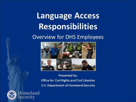 Language Access Responsibilities Overview for DHS Employees [ Insert IMAGE ] Presented by: Office for Civil Rights and Civil Liberties U.S. Department.