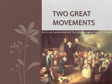The Great Awakening and the Enlightenment in the Colonies TWO GREAT MOVEMENTS.