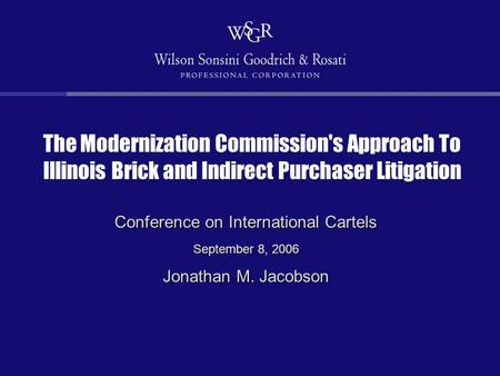 The Modernization Commission's Approach To Illinois Brick and Indirect Purchaser Litigation Conference on International Cartels September 8, 2006 Jonathan.