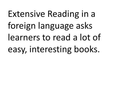Extensive Reading in a foreign language asks learners to read a lot of easy, interesting books.