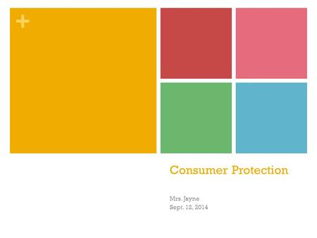 + Consumer Protection Mrs. Jayne Sept. 12, 2014. + Lesson Objectives Evaluate why and how the law focuses on the protection of consumers Discuss the trade.