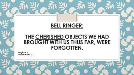 BELL RINGER: THE CHERISHED OBJECTS WE HAD BROUGHT WITH US THUS FAR, WERE FORGOTTEN. English 9 September 23.