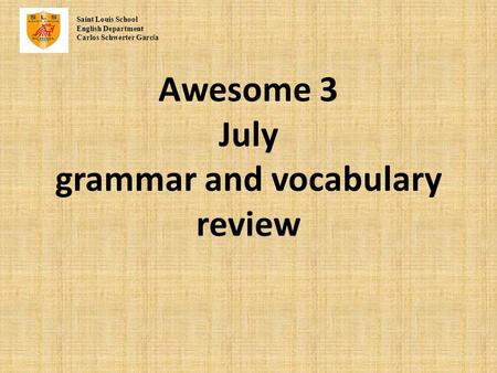 Awesome 3 July grammar and vocabulary review Saint Louis School English Department Carlos Schwerter Garc í a.