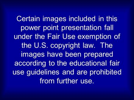 Certain images included in this power point presentation fall under the Fair Use exemption of the U.S. copyright law. The images have been prepared according.