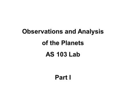 Observations and Analysis of the Planets AS 103 Lab Part I.