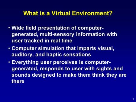 1 What is a Virtual Environment? Wide field presentation of computer- generated, multi-sensory information with user tracked in real time Computer simulation.