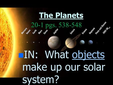 The Planets n n IN: What objects make up our solar system?objects 20-1 pgs. 538-548.