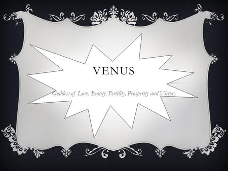 VENUS Goddess of Love, Beauty, Fertility, Prosperity and Victory.