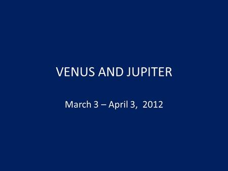 VENUS AND JUPITER March 3 – April 3, 2012. MARCH 3RD.