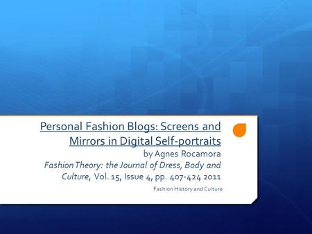 Personal Fashion Blogs: Screens and Mirrors in Digital Self-portraits by Agnes Rocamora Fashion Theory: the Journal of Dress, Body and Culture, Vol. 15,