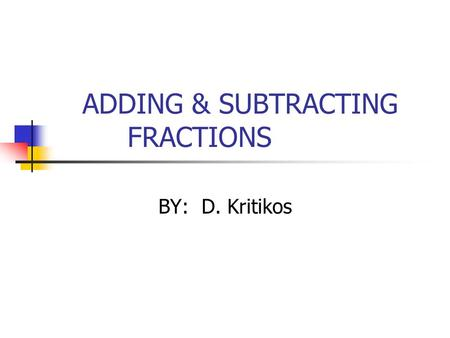 ADDING & SUBTRACTING FRACTIONS BY: D. Kritikos. Adding & Subtracting with Like Denominators To add or subtract numbers with like denominators, add or.