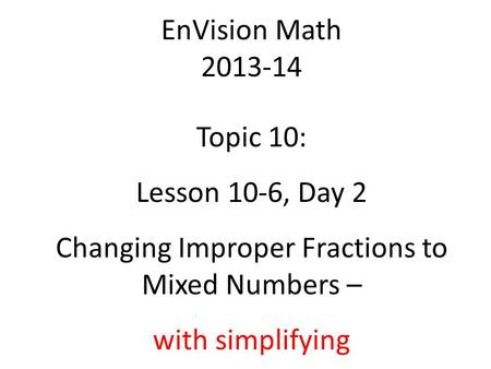 EnVision Math 2013-14 Topic 10: Lesson 10-6, Day 2 Changing Improper Fractions to Mixed Numbers – with simplifying.
