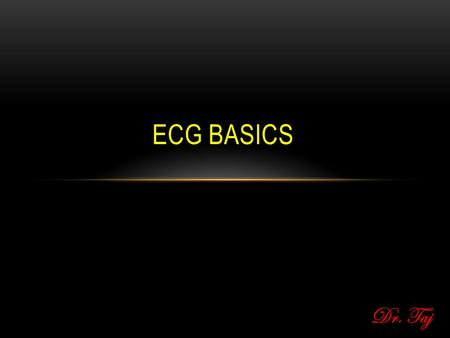 Dr. Taj ECG BASICS. OUTLINE 1.Review of the conduction system 2.ECG waveforms and intervals 3.ECG leads 4.Determining heart rate 5.Determining heart axis.