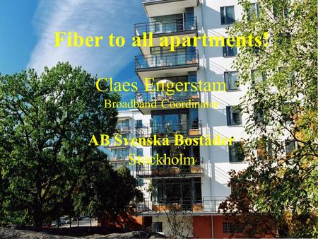 Broadband Coordination Claes Engerstam Fiber to all apartments! Claes Engerstam Broadband Coordinator AB Svenska Bostäder Stockholm.