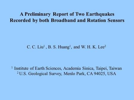 A Preliminary Report of Two Earthquakes Recorded by both Broadband and Rotation Sensors C. C. Liu 1, B. S. Huang 1, and W. H. K. Lee 2 1 Institute of Earth.
