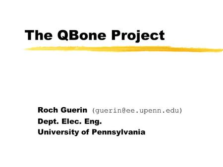 The QBone Project Roch Guerin Dept. Elec. Eng. University of Pennsylvania.