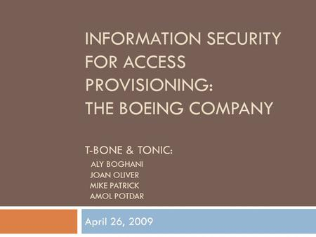 INFORMATION SECURITY FOR ACCESS PROVISIONING: THE BOEING COMPANY T-BONE & TONIC: ALY BOGHANI JOAN OLIVER MIKE PATRICK AMOL POTDAR April 26, 2009.