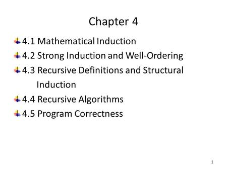 Chapter 4 4.1 Mathematical Induction 4.2 Strong Induction and Well-Ordering 4.3 Recursive Definitions and Structural Induction 4.4 Recursive Algorithms.