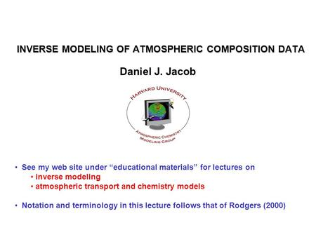"INVERSE MODELING OF ATMOSPHERIC COMPOSITION DATA Daniel J. Jacob See my web site under ""educational materials"" for lectures on inverse modeling atmospheric."