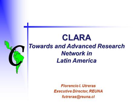 C C CLARA Towards and Advanced Research Network in Latin America Florencio I. Utreras Executive Director, REUNA