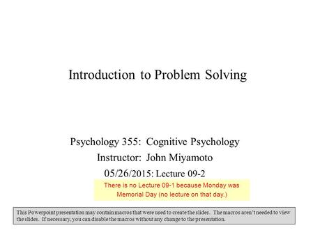Introduction to Problem Solving Psychology 355: Cognitive Psychology Instructor: John Miyamoto 05/26 /2015: Lecture 09-2 This Powerpoint presentation may.