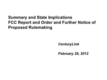 Summary and State Implications FCC Report and Order and Further Notice of Proposed Rulemaking CenturyLink February 28, 2012.