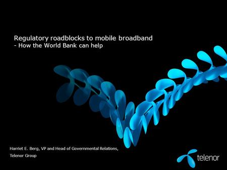 Regulatory roadblocks to mobile broadband - How the World Bank can help Harriet E. Berg, VP and Head of Governmental Relations, Telenor Group.