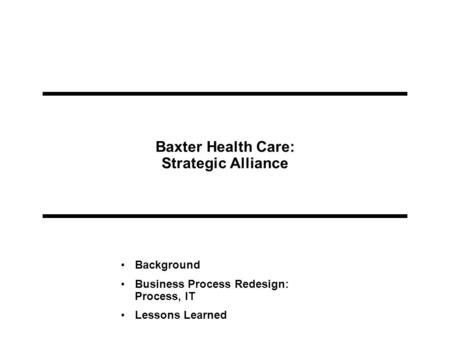 Baxter Health Care: Strategic Alliance Background Business Process Redesign: Process, IT Lessons Learned.