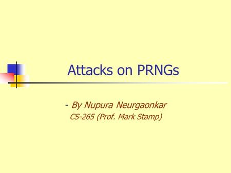 Attacks on PRNGs - By Nupura Neurgaonkar CS-265 (Prof. Mark Stamp)