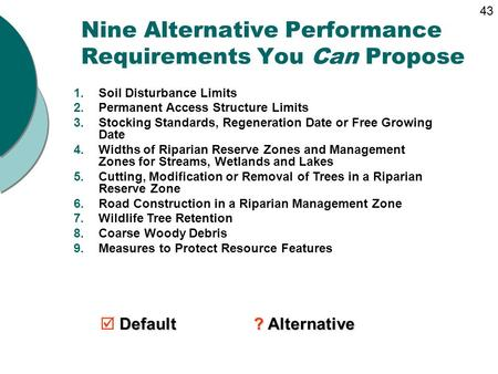 Nine Alternative Performance Requirements You Can Propose 1.Soil Disturbance Limits 2.Permanent Access Structure Limits 3.Stocking Standards, Regeneration.