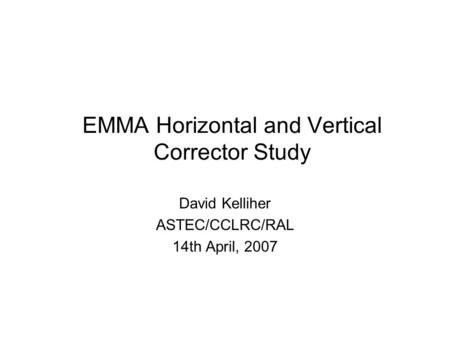 EMMA Horizontal and Vertical Corrector Study David Kelliher ASTEC/CCLRC/RAL 14th April, 2007.