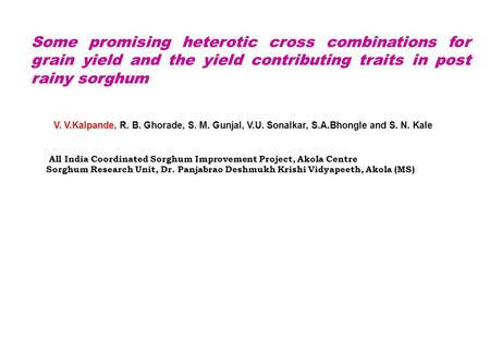Some promising heterotic cross combinations for grain yield and the yield contributing traits in post rainy sorghum V. V.Kalpande, R. B. Ghorade, S. M.