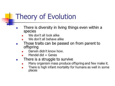 Theory of Evolution There is diversity in living things even within a species We don't all look alike We don't all behave alike Those traits can be passed.