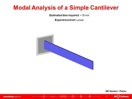 1 Modal Analysis of a Simple Cantilever Estimated time required: ~15 min Experience level: Lower MD Nastran / Patran.