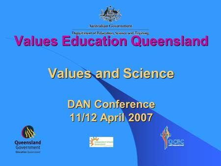 Values Education Queensland Values and Science DAN Conference 11/12 April 2007.