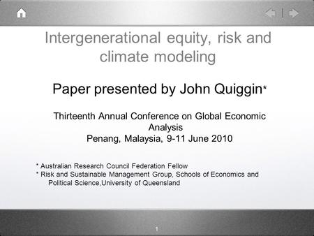 1 Intergenerational equity, risk and climate modeling Paper presented by John Quiggin * Thirteenth Annual Conference on Global Economic Analysis Penang,