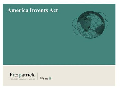 America Invents Act. FITZPATRICK, CELLA, HARPER & SCINTO © 2011 | www.fitzpatrickcella.com 2 First-to-File  U.S. will switch to a first-inventor-to-file.