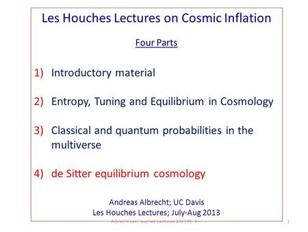 Les Houches Lectures on Cosmic Inflation Four Parts 1)Introductory material 2)Entropy, Tuning and Equilibrium in Cosmology 3)Classical and quantum probabilities.