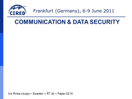 Frankfurt (Germany), 6-9 June 2011 Iiro Rinta-Jouppi – Sweden – RT 3c – Paper 0210 COMMUNICATION & DATA SECURITY.