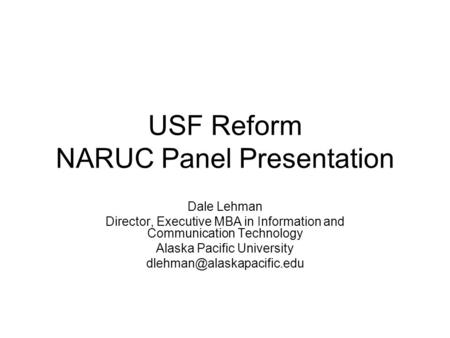 USF Reform NARUC Panel Presentation Dale Lehman Director, Executive MBA in Information and Communication Technology Alaska Pacific University