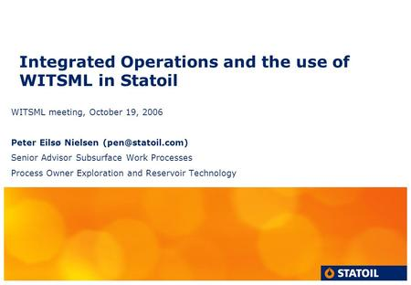 Integrated Operations and the use of WITSML in Statoil WITSML meeting, October 19, 2006 Peter Eilsø Nielsen Senior Advisor Subsurface.